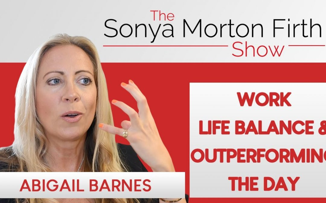 Abigail Barnes – Work Life Balance & Outperforming The Day